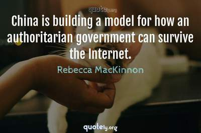 Photo Quote of China is building a model for how an authoritarian government can survive the Internet.