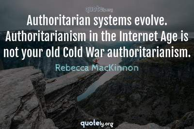 Photo Quote of Authoritarian systems evolve. Authoritarianism in the Internet Age is not your old Cold War authoritarianism.