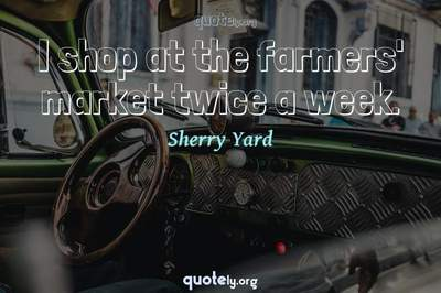 Photo Quote of I shop at the farmers' market twice a week.