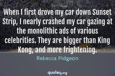 Photo Quote of When I first drove my car down Sunset Strip, I nearly crashed my car gazing at the monolithic ads of various celebrities. They are bigger than King Kong, and more frightening.