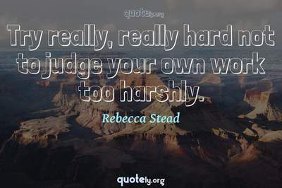 Photo Quote of Try really, really hard not to judge your own work too harshly.