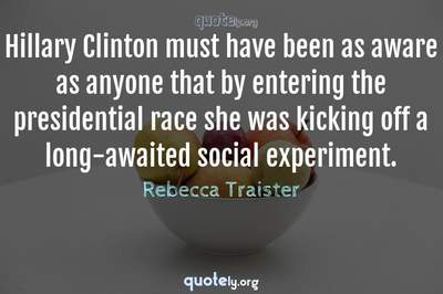 Photo Quote of Hillary Clinton must have been as aware as anyone that by entering the presidential race she was kicking off a long-awaited social experiment.