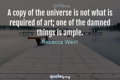 Photo Quote of A copy of the universe is not what is required of art; one of the damned things is ample.