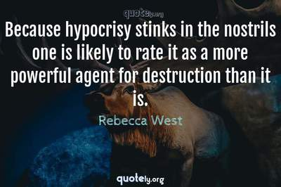 Photo Quote of Because hypocrisy stinks in the nostrils one is likely to rate it as a more powerful agent for destruction than it is.