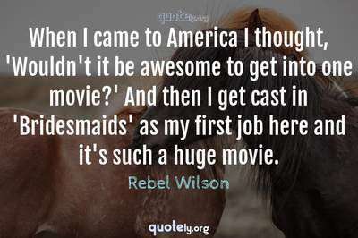 Photo Quote of When I came to America I thought, 'Wouldn't it be awesome to get into one movie?' And then I get cast in 'Bridesmaids' as my first job here and it's such a huge movie.