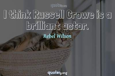 Photo Quote of I think Russell Crowe is a brilliant actor.