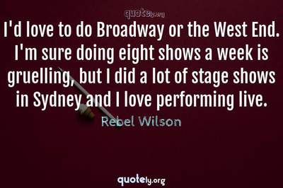 Photo Quote of I'd love to do Broadway or the West End. I'm sure doing eight shows a week is gruelling, but I did a lot of stage shows in Sydney and I love performing live.
