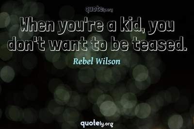 Photo Quote of When you're a kid, you don't want to be teased.