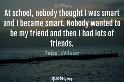 Photo Quote of At school, nobody thought I was smart and I became smart. Nobody wanted to be my friend and then I had lots of friends.