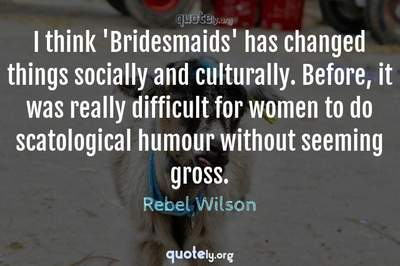 Photo Quote of I think 'Bridesmaids' has changed things socially and culturally. Before, it was really difficult for women to do scatological humour without seeming gross.