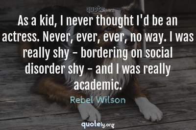 Photo Quote of As a kid, I never thought I'd be an actress. Never, ever, ever, no way. I was really shy - bordering on social disorder shy - and I was really academic.