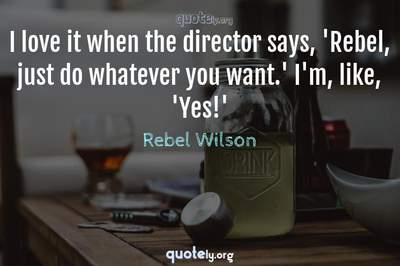 Photo Quote of I love it when the director says, 'Rebel, just do whatever you want.' I'm, like, 'Yes!'