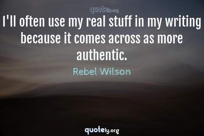 Photo Quote of I'll often use my real stuff in my writing because it comes across as more authentic.