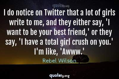 Photo Quote of I do notice on Twitter that a lot of girls write to me, and they either say, 'I want to be your best friend,' or they say, 'I have a total girl crush on you.' I'm like, 'Awww.'