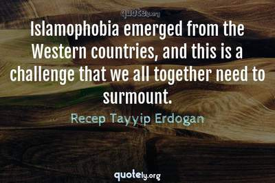 Photo Quote of Islamophobia emerged from the Western countries, and this is a challenge that we all together need to surmount.