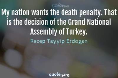 Photo Quote of My nation wants the death penalty. That is the decision of the Grand National Assembly of Turkey.