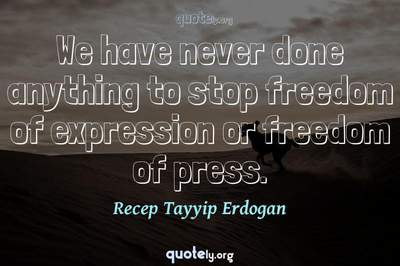 Photo Quote of We have never done anything to stop freedom of expression or freedom of press.