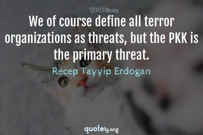 Photo Quote of We of course define all terror organizations as threats, but the PKK is the primary threat.