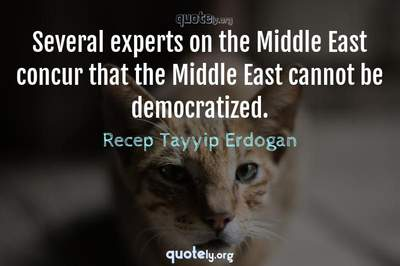 Photo Quote of Several experts on the Middle East concur that the Middle East cannot be democratized.