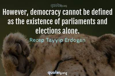 Photo Quote of However, democracy cannot be defined as the existence of parliaments and elections alone.