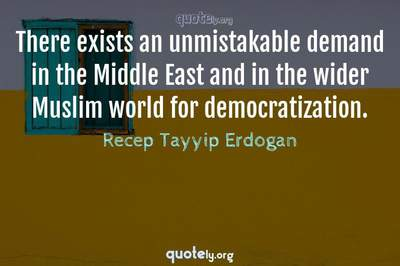 Photo Quote of There exists an unmistakable demand in the Middle East and in the wider Muslim world for democratization.
