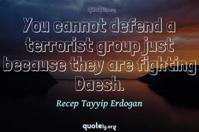 Photo Quote of You cannot defend a terrorist group just because they are fighting Daesh.