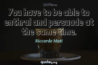 Photo Quote of You have to be able to enthral and persuade at the same time.