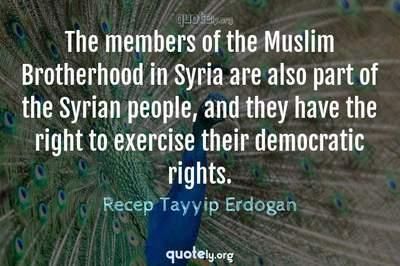 Photo Quote of The members of the Muslim Brotherhood in Syria are also part of the Syrian people, and they have the right to exercise their democratic rights.