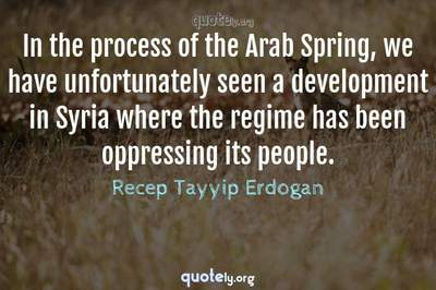 Photo Quote of In the process of the Arab Spring, we have unfortunately seen a development in Syria where the regime has been oppressing its people.