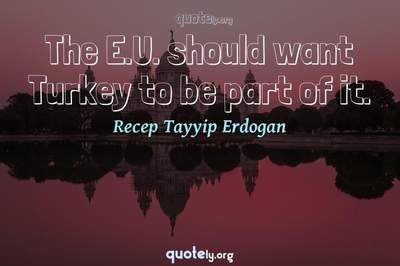 Photo Quote of The E.U. should want Turkey to be part of it.