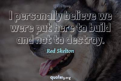 Photo Quote of I personally believe we were put here to build and not to destroy.