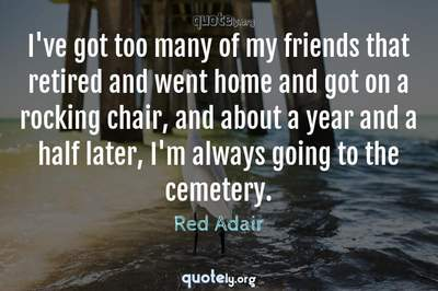 Photo Quote of I've got too many of my friends that retired and went home and got on a rocking chair, and about a year and a half later, I'm always going to the cemetery.
