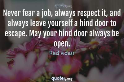 Photo Quote of Never fear a job, always respect it, and always leave yourself a hind door to escape. May your hind door always be open.