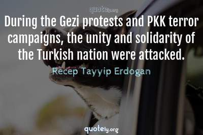 Photo Quote of During the Gezi protests and PKK terror campaigns, the unity and solidarity of the Turkish nation were attacked.