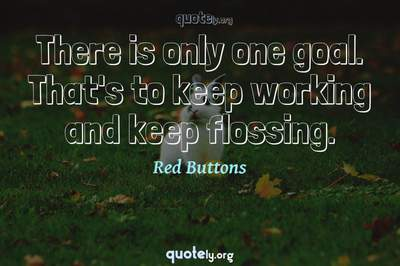 Photo Quote of There is only one goal. That's to keep working and keep flossing.