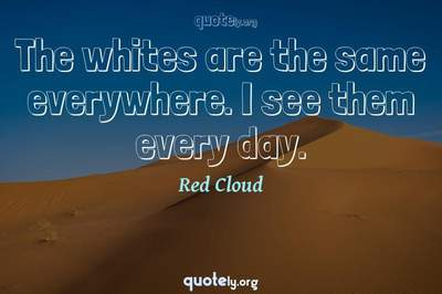Photo Quote of The whites are the same everywhere. I see them every day.