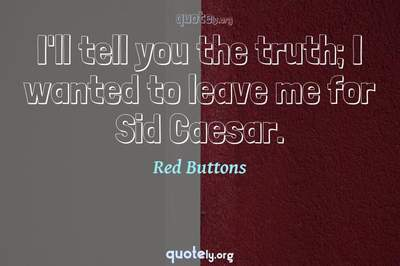 Photo Quote of I'll tell you the truth; I wanted to leave me for Sid Caesar.