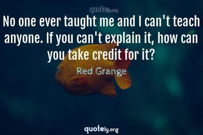 Photo Quote of No one ever taught me and I can't teach anyone. If you can't explain it, how can you take credit for it?