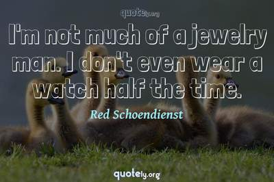 Photo Quote of I'm not much of a jewelry man. I don't even wear a watch half the time.