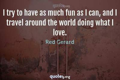 Photo Quote of I try to have as much fun as I can, and I travel around the world doing what I love.