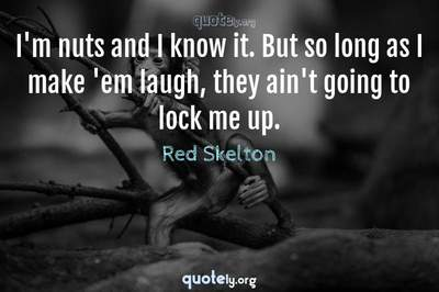 Photo Quote of I'm nuts and I know it. But so long as I make 'em laugh, they ain't going to lock me up.