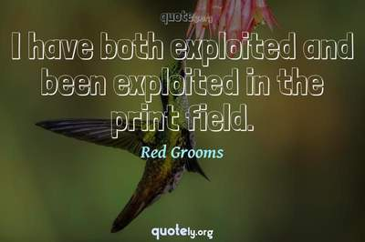 Photo Quote of I have both exploited and been exploited in the print field.