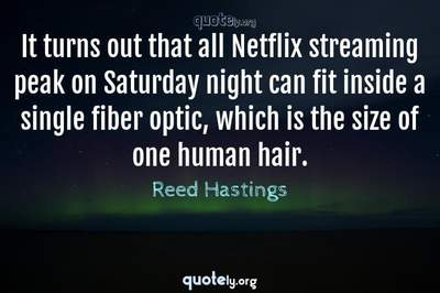 Photo Quote of It turns out that all Netflix streaming peak on Saturday night can fit inside a single fiber optic, which is the size of one human hair.
