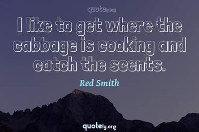 Photo Quote of I like to get where the cabbage is cooking and catch the scents.