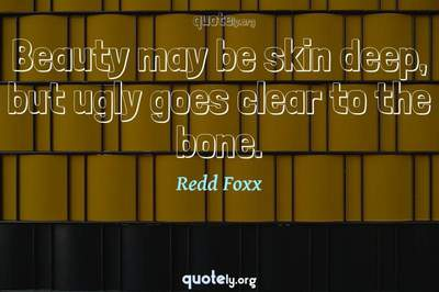 Photo Quote of Beauty may be skin deep, but ugly goes clear to the bone.