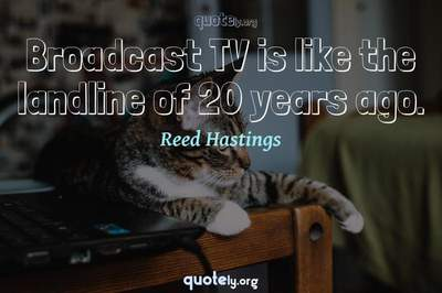 Photo Quote of Broadcast TV is like the landline of 20 years ago.