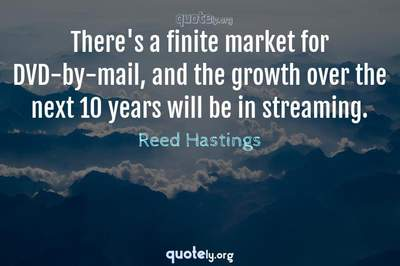 Photo Quote of There's a finite market for DVD-by-mail, and the growth over the next 10 years will be in streaming.