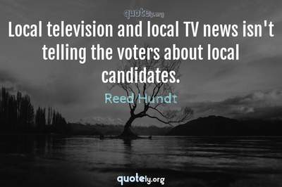 Photo Quote of Local television and local TV news isn't telling the voters about local candidates.