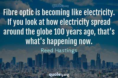 Photo Quote of Fibre optic is becoming like electricity. If you look at how electricity spread around the globe 100 years ago, that's what's happening now.
