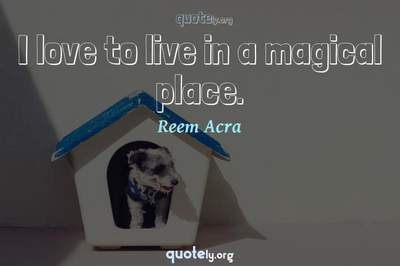 Photo Quote of I love to live in a magical place.